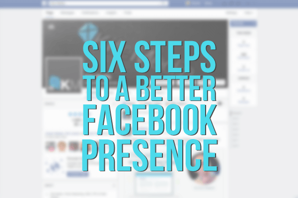 6 Steps to a Better Facebook Presence
