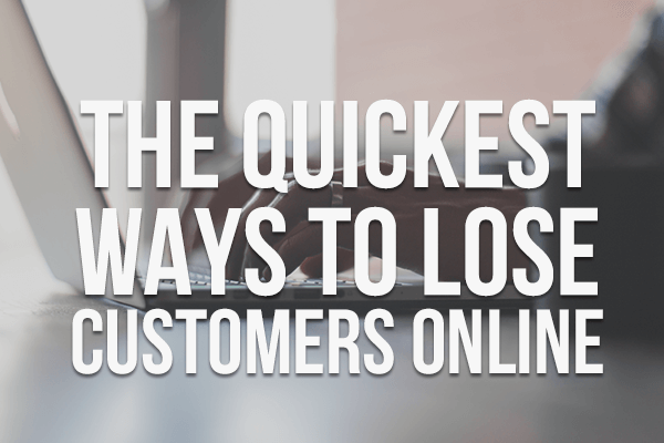 The Quickest Ways to Lose Customers Online