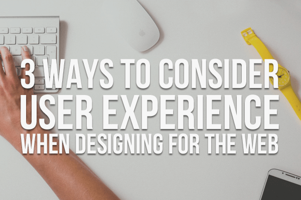 3 Ways To Consider User Experience When Designing For The Web