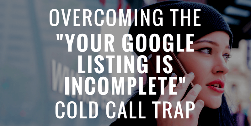 "Overcoming the ""Your Google Listing is Incomplete"" Cold Call Trap"