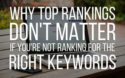 Why Top Rankings Don't Matter If You're Not Ranking For The Right Keywords