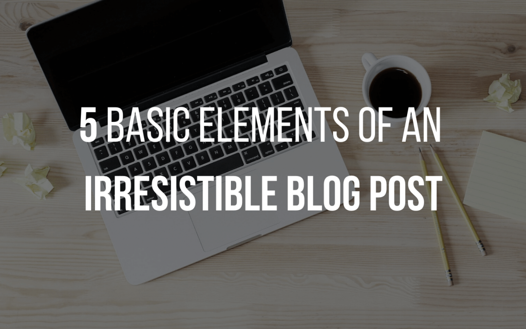5 Basic Elements of an Irresistible Blog Post