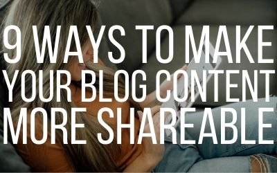 9 Ways To Make Your Blog Content More Shareable